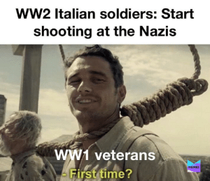 Germany: Excuse me what the fuck: ww2 Italian soldiers: Start  shooting at the Nazis  ww1 veterans  MEMES  First time? Germany: Excuse me what the fuck
