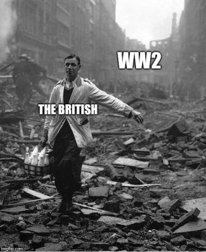 This is an actual photo of a milk man after a bombing during WW2. Absolutely no fucks given.: Ww2  THE BRITISH  imgflip.com This is an actual photo of a milk man after a bombing during WW2. Absolutely no fucks given.