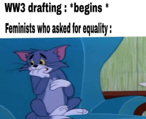 Lets see what happens…: WW3 drafting : *begins *  Feminists who asked for equality : Lets see what happens…