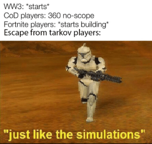 "Just like the simulations: wW3: *starts*  COD players: 360 no-scope  Fortnite players: *starts building*  Escape from tarkov players:  ""just like the simulations"" Just like the simulations"