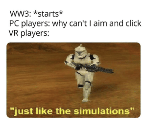 "Like a camera.: WW3: *starts*  PC players: why can't I aim and click  VR players:  ""just like the simulations"" Like a camera."