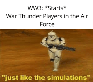 "War Thunder is fun: wW3: *Starts*  War Thunder Players in the Air  Force  ""just like the simulations"" War Thunder is fun"
