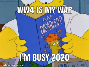 How was WW3?: WW4 IS MY WAR  AM  DISABLED?  IM BUSY 2020  made with mematic How was WW3?