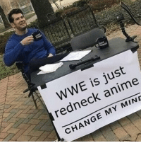 Redneck: WWE is just  redneck anime  CHANGE MY MIND