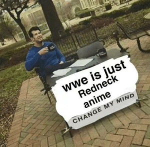 Anime, Redneck, and World Wrestling Entertainment: wwe is just  Redneck  anime  CHANGE MY MIND Well? Well????