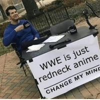 Big facts: WWE is just  redneck anime  CHANGE MY MINE Big facts