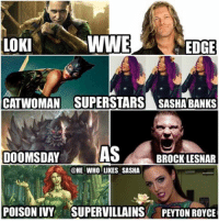 [SWIPE FOR MORE] Since u guys like these here's one more post of WWE Superstars as Supervillains. wwe wwememes edge superhero wwememe sashabanks brocklesnar peytonroyce vincemcmahon cesaro randyorton rko therock attitudeera wrestler wrestling wrestlemania prowrestling professionalwrestling worldwrestlingentertainment wweuniverse wwenetwork wwf wwesuperstars raw wweraw mondaynightraw smackdown smackdownlive nxt: WWE  LOKI  CATWOMAN SUPERSTARS SASHABANKS  DOOMSDAY  AS  BROCK LESNAR  @HE WHOLLIKES SASHA [SWIPE FOR MORE] Since u guys like these here's one more post of WWE Superstars as Supervillains. wwe wwememes edge superhero wwememe sashabanks brocklesnar peytonroyce vincemcmahon cesaro randyorton rko therock attitudeera wrestler wrestling wrestlemania prowrestling professionalwrestling worldwrestlingentertainment wweuniverse wwenetwork wwf wwesuperstars raw wweraw mondaynightraw smackdown smackdownlive nxt