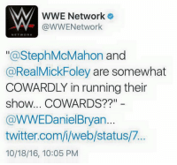 """Ass, Books, and Candy: WWE Network  VY @WWENetwork  NETWORK  a Steph McMahon  and  @RealMickFoley are somewhat  COWARDLY in running their  show... COWARDS?  @WWEDaniel Bryan  twitter.com/i/web/status/7  10/18/16, 10:05 PM REALLY? So McMahon/Foley, the duo who booked the first women's main event on #Raw in 12 years, and who have booked the first ever Hell in a Cell Match in #WomensWrestling history are cowardly? Really? Cowardly? Daniel might want to rethink his word choice there. It seems to me the last time he chose the root word """"coward"""" to describe someone, he was schooled by The Miz. Stephanie and I thought we would have to wait until #SurvivorSeries to humble Daniel and Shane-O Mac - but if need be, we can layeth the verbal smacketh down on their candy asses long before then. Don't mess with the #McMahonFoleyConnection. *Rock's catch-phrase stolen with his permission."""