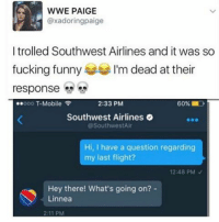 Fucking, Funny, and Memes: WWE PAIGE  @xadoringpaige  I trolled Southwest Airlines and it was so  fucking funny  I'm dead at their  response  ..ooo T-Mobile  2:33 PM  Southwest Airlines  @Southwest Air  Hi, I have a question regarding  my last flight?  12:48 PM  Hey there! What's going on?  Linnea  2:11 PM 😂