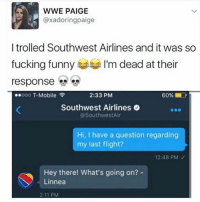 Facebook, Fucking, and Funny: WWE PAIGE  @xadoringpaige  I trolled Southwest Airlines and it was so  fucking funny  I'm dead at their  response  2:33 PM  60% D  ooo T-Mobile  Southwest Airlines  @Southwest Air  Hi, I have a question regarding  my last flight?  12:48 PM  Hey there! What's going on?  Linnea  2:11 PM I found this on Facebook. Its so great