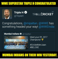 The Popularity that the IPL has is Damn too high <3  <RAVEN>: WWE SUPERSTAR TRIPLE HCONGRATULATED  Triple H  CRICKET  TROLL  @TripleH  Congratulations  a mipaltan. @WWE has  something headed your way!  @WWEIndia  Mumbai Indians  @mipaltan  Meet your IPL 2017  Champions! T  VIVO INDIAN PREMIERLEAGUE  CHAMPIONS 201  #BELI3VE  MUMBAIINDIANS ON THEIR WIN YESTERDAY. The Popularity that the IPL has is Damn too high <3  <RAVEN>