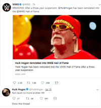 "Hulk Hogan, Tumblr, and World Wrestling Entertainment: WWE@WWE 7h  BREAKING: After a three-year suspension, @HulkHogan has been reinstated into  the @WWE Hall of Fame.  Hulk Hogan reinstated into WWE Hall of Fame  Hulk Hogan has been reinstated into the WWE Hall of Fame after a three-  vear suspension  wwe.com  20K   Hulk Hogan@HulkHogan Jul 15  Not racist no more brother HH  27 t 68 9  891  Show this thread <p><a href=""http://ryangoslingofficial.tumblr.com/post/175941438756/hulk-hogan-20-i-have-been-reeducated"" class=""tumblr_blog"">ryangoslingofficial</a>:</p><blockquote><p>  hulk hogan 2.0: i have been reeducated<br/></p></blockquote>"