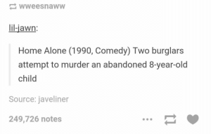 Well, when you put it that way..omg-humor.tumblr.com: wweesnaww  lil-jawn:  Home Alone (1990, Comedy) Two burglars  attempt to murder an abandoned 8-year-old  child  Source: javeliner  249,726 notes Well, when you put it that way..omg-humor.tumblr.com