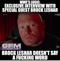Logic, Memes, and Brock: WWES LOGIC:  EXCLUSIVEINTERVIEW WITH  SPECIAL GUESTBROCKLESNAR  Sky SPOR  RAW  LIV  GEMA  GRAVITY FOR ME  BROCK LESNAR DOESNT SAY  A FUCKING WORD wwelogic brocklesnar wrestling prowrestling professionalwrestling meme wrestlingmemes wwememes wwe nxt raw mondaynightraw sdlive smackdownlive tna impactwrestling totalnonstopaction impactonpop boundforglory bfg xdivision njpw newjapanprowrestling roh ringofhonor luchaunderground pwg