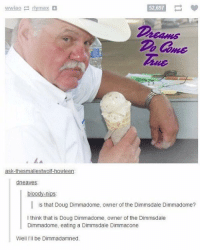 u gotta love the internet dawg: wwiao E max  52,697  ask thesmallestwolf howleen  dneaves  bloody-nips.  is that Doug Dimmadome, owner of the Dimmsdale Dimmadome?  think that is Doug Dimmadome, owner of the Dimmsdale  Dimmadome, eating a Dimmsdale Dimmacone  Well, I'll be Dimmadamned. u gotta love the internet dawg