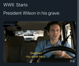 Bitch, Dumb, and History: WWII: Starts  President Wilson in his grave:  [laughter]  -You dumb bitch.  FX League of Nations intensifies