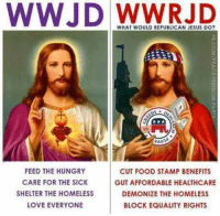 republican jesus: WWJD WHAT WOULD REPUBLICAN JESUS DO?  addn  FEED THE HUNGRY  CUT FOOD STAMP BENEFITS  CARE FOR THE SICK  GUT AFFORDABLE HEALTHCARE  SHELTER THE HOMELESS  DEMONIZE THE HOMELESS  LOVE EVERYONE  BLOCK EQUALITY RIGHTS
