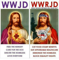 republican jesus: WWJD WHAT WOULD REPUBLICAN JESUS DO?  FEED THE HUNGRY  CUT FOOD STAMP BENEFITS  CARE FOR THE SICK  GUT AFFORDABLE HEALTHCARE  SHELTER THE HOMELESS  DEMONIZE THE HOMELESS  LOVE EVERYONE  BLOCK EQUALITY RIGHTS