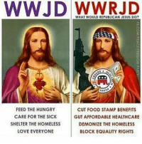 @Regrann from @sledgehammer2017 - @Regrann from @i.think.2 - The god damn GOP, and how they rule over stupid, ignorants, and morons. fakepresident impeachtrump russia gop trumprussiacollusion resistance thegopiswhywecanthavenicethings fakechristians - regrann: WWJD WHAT WOULD REPUBLICAN JESUS DO?  FEED THE HUNGRY  CUT FOOD STAMP BENEFITS  CARE FOR THE SICK  GUTAFFORDABLE HEALTHCARE  SHELTER THE HOMELESS  DEMONIZE THE HOMELESS  LOVE EVERYONE  BLOCK EQUALITY RIGHTS @Regrann from @sledgehammer2017 - @Regrann from @i.think.2 - The god damn GOP, and how they rule over stupid, ignorants, and morons. fakepresident impeachtrump russia gop trumprussiacollusion resistance thegopiswhywecanthavenicethings fakechristians - regrann