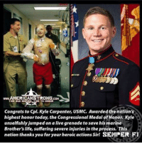 Life, Memes, and Thank You: www AMERICANSTIRONG.COM  Congrats to Cpl. Kyle Carpenter, USMC, Awarded the nation's  highest honor today, the Congressional Medal ofHanor, Kyle  unselfishly jumped on a live grenade to save his marine  Brother's life, suffering severe injuries in the process. This  nation thanks you for your heroic actions Sir! SEMPER FI ~AmericanGirl