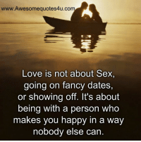 Memes, 🤖, and Sexs: www. Awesome quotes4u.co  Love is not about Sex,  going on fancy dates,  or showing off. It's about  being with a person Who  makes you happy in a way  nobody else can.
