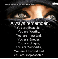 Remember Who You Are: www.Awesomequotes4u.com  Always remember  You are Beautiful  You are worthy,  You are Important  You are Special  You are Unique,  You are Wonderful,  You are Talented and  You are Irreplaceable  Borders