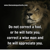 Gr8 ppl , Gr8 thoughts: www.Awesomequotes4u.com  Do not correct a fool,  or he will hate you;  correct a wise man and  he will appreciate you. Gr8 ppl , Gr8 thoughts