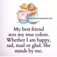 Best Friend, Memes, and True: www.Awesomequotes4u.com  My best friend  sees my true colors  Whether I am happy,  sad, mad or glad. She  stands by me.