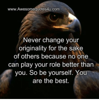 Youre The Best: www.Awesomequotes4u.com  Never change your  originality for the sake  of others because no one  can play your role better than  you. So be yourself. You  are the best.