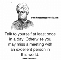 Memes, Excel, and 🤖: www.Awesomequotes4u.com  Talk to yourself at least once  in a day. Otherwise you  may miss a meeting with  an excellent person in  this world  Swami Vivekananda.