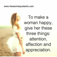 make a woman happy: www.Awesomequotes4u.com  To make a  woman happy,  give her these  three things:  attention  affection and  appreciation