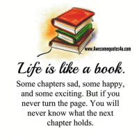 Books, Memes, and Excite: www.Awesomequotes4u.com  Zife is like a book  Some chapters sad, some happy,  and some exciting. But if you  never turn the page. You will  never know what the next  chapter holds. Mesmerizing Quotes