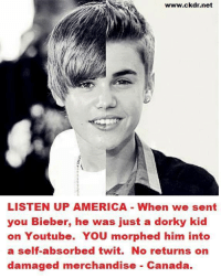 Dank, 🤖, and Net: www.ckdr.net  LISTEN UP AMERICA When we sent  you Bieber, he was just a dork  kid  on Youtube. YoU morphed him into  a self-absorbed twit. No returns on  damaged merchandise Canada. Canada Fires Back!