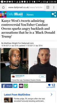 """dailymail.co.uk: WWw.dailymail.co.uk/news/article- D:  -""""Dailymail  News  .com  Kanye West's tweets admiring  controversial YouTuber Candace  Owens sparks angry backlash and  accusations that he is a 'Black Donald  Trump  By Matthew Wright For Dailymail.com  16:56 EDT 21 Apr 2018, updated 17:53 EDT 21 Apr 2018  I love the way Candace Owens thinks  12  comments  Share  Latest From MailOnline  Florida judge, 59, resigns after she was  recorded furiously berating asthmatic,"""