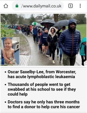 School, Cancer, and Help: /www.dailymail.co.uk  Oscar Saxelby-Lee, from Worcester,  has acute lymphoblastic leukaemia  Thousands of people went to get  swabbed at his school to see if they  could help  Doctors say he only has three months  to find a donor to help cure his cancer Almost 5,000 strangers reposting this post for HOURS to see if they get enough karma for boy, five, battling rare cancer