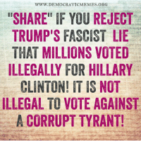 "Memes, Corruption, and 🤖: WWW. DEMOCRATICMEMES.ORG  ""SHARE"" IF YOU REJECT  TRUMP'S FASCIST LIE  THAT MILLIONS VOTED  CLINTON IT IS NOT  ILLEGAL TO VOTE AGAINST  A CORRUPT TYRANT! Trump is a fascist dictator! ""Share"" if you agree!"