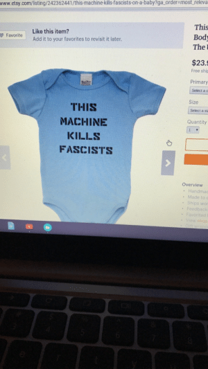 sinnatastic:  pochowek:  peteseeger:  This is absolutely the funniest thing you could possibly get your baby  this caption is the last thing a fascist sees before dying of blunt force trauma caused by being hit by a baby shot out of a tshirt cannon  If I actually wanted to have kids someday I would buy so many of these.: www.etsy.com/listing/242362441/this-machine kills fascists-on-a-baby?ga order-most releva  Like this item?  Add it to your favorites to revisit it later.  This  Bod  The  $23.  Free ship  Primary  Select a c  Size  BaBy  THIS  MACHINE  KILLS  FASCISTS  Select a si  Quantity  Overview  . Handmac  . Made to c  . Ships wor  Feedback sinnatastic:  pochowek:  peteseeger:  This is absolutely the funniest thing you could possibly get your baby  this caption is the last thing a fascist sees before dying of blunt force trauma caused by being hit by a baby shot out of a tshirt cannon  If I actually wanted to have kids someday I would buy so many of these.