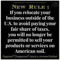 Facebook, Memes, and Taxes: www.facebook.com/commonculturemidwest  NE wy RULE  If you relocate your  business outside of the  U.S. to avoid paying your  fair share of taxes.  you will no longer be  permitted to sell your  products or services on  American soil.  Approve? Disapprove? Leave a comment below!