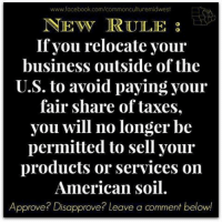 Facebook, Memes, and Taxes: www.facebook.com/commonculturemidwest  NEC RULE  If you relocate your  business outside of the  U.S. to avoid paying your  fair share of taxes.  you will no longer be  permitted to sell your  products or services on  American soil.  Approve? Disapprove? Leave a comment below! Seems fair.  Via Common Culture