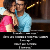 Facebook, Love, and Memes: www.facebook.com/feelings  Immature love says:  I love you because I need you.' Mature  love says  I need you because  I love you.'