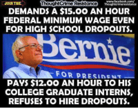 College, Facebook, and Memes: www.facebook.com/  JOIN THE  ThoughtCrime Resistance  DEMANDS A $15.OO AN HOUR  FEDERAL MINIMUM WAGE EVEN  FOR HIGH SCHOOL DROPOUTS.  FOR PRESIDENT  PAYS $12.0O AN HOUR TO HIS  COLLEGE GRADUATE INTERNS,  REFUSES TO HIRE DROPOUTS. Do as they say, not as they do  (that's why they exempted themselves from ObamaCare) -- Cold Dead Hands 2nd Amendment Gear CDH2A.COM/shop