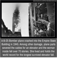 Memes, Empire State Building, and Plane Crash: www.facebook.com/themedicalfactsdotcom  A B-25 Bomber plane crashed into the Empire State  Building in 1945. Among other damage, plane parts  severed the cables for an elevator and the woman  inside fell over 70 stories. She lived and holds the  world record for the longest survived elevator fall.