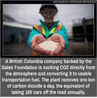 british columbia: www.facebook.com/themedicalfactsdotcom  A British Columbia company backed by the  Gates Foundation is sucking CO2 directly from  the atmosphere and Converting it to usable  transportation fuel. The plant removes one ton  of carbon dioxide a day, the equivalent of  taking 100 cars off the road annually.