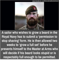 "Beard, Memes, and Masters: www.facebook.com/themedicalfactsdotcom  A sailor who wishes to grow a beard in the  Royal Navy has to submit a ""permission to  stop shaving' form. He is then allowed two  weeks to ""grow a full set' before he  presents himself to the Master at Arms who  will decide if his beard looks stupid or is  respectably full enough to be permitted."