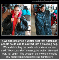 "winter coat: www.facebook.com/themedicalfactsdotcom  A Woman designed a winter coat that homeless  people could use to convert into a sleeping bag.  While distributing the coats, a homeless woman  said, ""Your coats don't matter, jobs matter. We need  jobs, not coats."" The designer then went to employ  only homeless single parents at her factory."