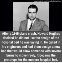 Lay's, Memes, and Hospital: www.facebook.com/themedicalfactsdotcom  After a 1946 plane crash, Howard Hughes  decided he did not like the design of the  hospital bed he was laying in. He called in  his engineers and had them design a new  bed that Would allow Sormeone With severe  burns to move freely. It became the  prototype for the modern hospital bed.