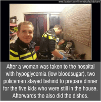 Memes, Taken, and Dish: www.facebook.com/themedicalfactsdotcom  After a woman was taken to the hospital  with hypoglycemia (low bloodsugar), two  policemen stayed behind to prepare dinner  for the five kids who were still in the house.  Afterwards the also did the dishes.