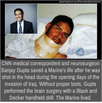 Memes, Iraq, and 🤖: www.facebook.com/themedicalfactsdotcom  CNN medical correspondent and neurosurgeon  Sanjay Gupta saved a Marine's life after he was  shot in the head during the opening days of the  invasion of Iraq. Without proper tools, Gupta  performed the brain surgery with a Black and  Decker handheld drill. The Marine lived