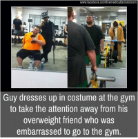 Memes, 🤖, and Overweight: www.facebook.com/themedicalfactsdotcom  Guy dresses up in costume at the gym  to take the attention away from his  overweight friend who was  embarrassed to go to the gym.