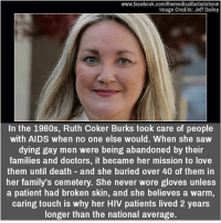 Facebook, Love, and Memes: www.facebook.com/themedicalfactsdotcom  Image Credits: Jeff Dailey  In the 1980s, Ruth Coker Burks took care of people  with AIDS when no one else would. When she saw  dying gay men were being abandoned by their  families and doctors, it became her mission to love  them until death - and she buried over 40 of them in  her family's cemetery. She never wore gloves unless  a patient had broken skin, and she believes a warm  caring touch is why her HIV patients lived 2 years  longer than the national average.